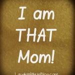 I am THAT mom