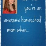 You know you're an awesome homeschool mom when…