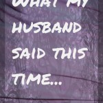 What my husband said this time…