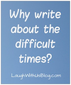 Why write about the difficult times  LaughWithUsBlog