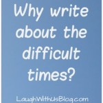 Why write about the difficult times?